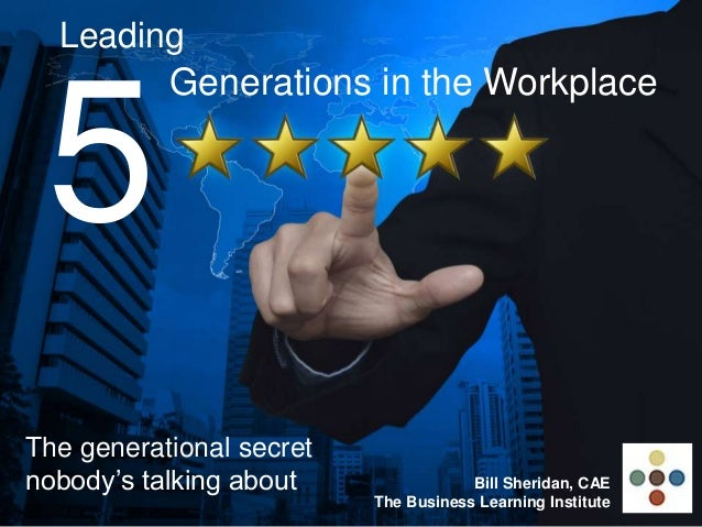 Leading 5 Generations in the Workplace The generational secret nobody's talking about Bill Sheridan, CAE The Business Lear...
