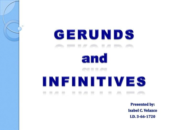 GERUNDSandINFINITIVES<br />Presented by:<br />Isabel C. Velazco<br />I.D. 3-66-1720<br />
