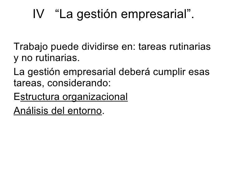 """IV  """"La gestión empresarial"""". <ul><li>Trabajo puede dividirse en: tareas rutinarias y no rutinarias."""