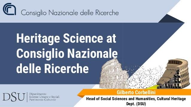 Heritage Science at Consiglio Nazionale delle Ricerche Gilberto Corbellini Head of Social Sciences and Humanities, Cultura...