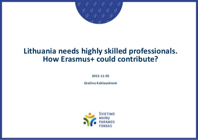 Lithuania needs highly skilled professionals. How Erasmus+ could contribute? 2015-11-05 Gražina Kaklauskienė