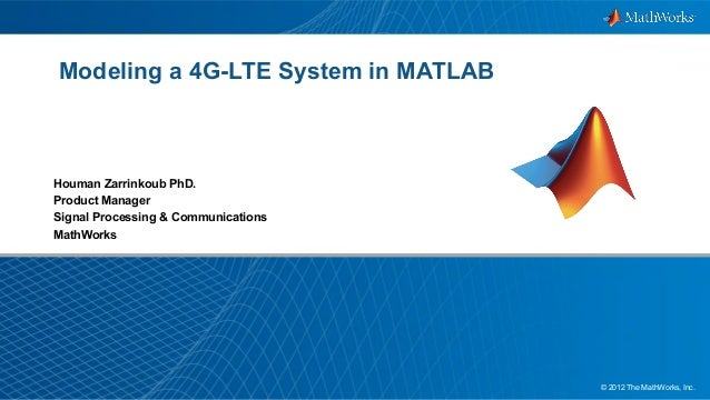 1© 2012 The MathWorks, Inc. Modeling a 4G-LTE System in MATLAB Houman Zarrinkoub PhD. Product Manager Signal Processing & ...