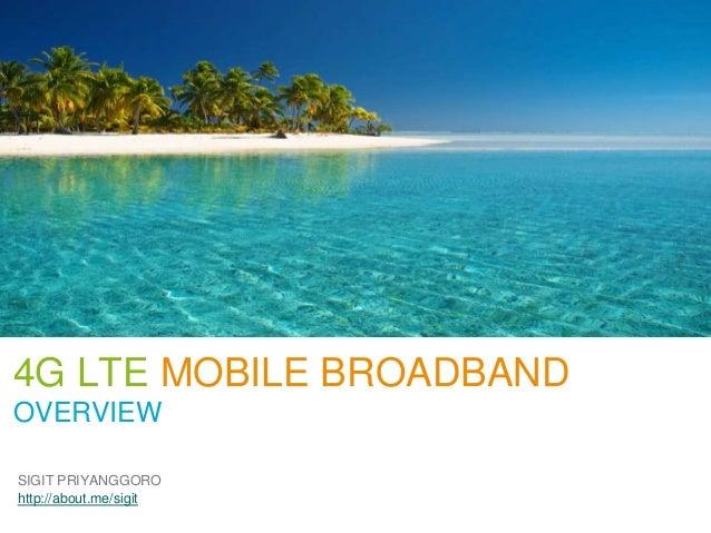 4G LTE MOBILE BROADBANDOVERVIEWSIGIT PRIYANGGOROhttp://about.me/sigit