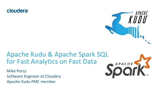 1© Cloudera, Inc. All rights reserved. Apache Kudu & Apache Spark SQL for Fast Analytics on Fast Data Mike Percy Software ...