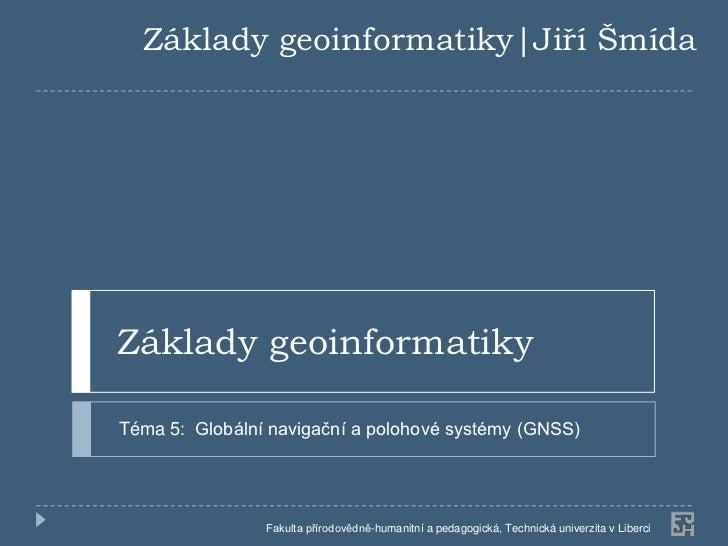 Základy geoinformatiky|Jiří ŠmídaZáklady geoinformatikyTéma 5: Globální navigační a polohové systémy (GNSS)               ...