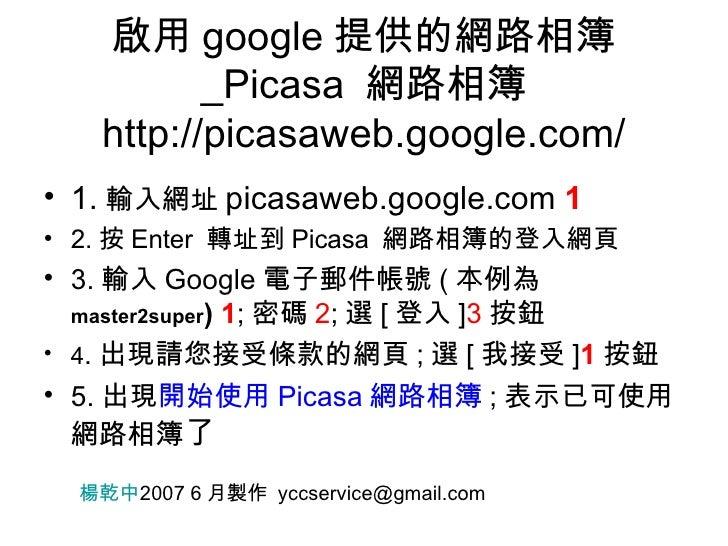 啟用 google 提供的網路相簿 _Picasa  網路相簿 http://picasaweb.google.com/ <ul><li>1. 輸入網址 picasaweb.google.com  1 </li></ul><ul><li>2. ...