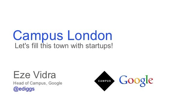 Campus LondonLets fill this town with startups!Eze VidraHead of Campus, Google@ediggs