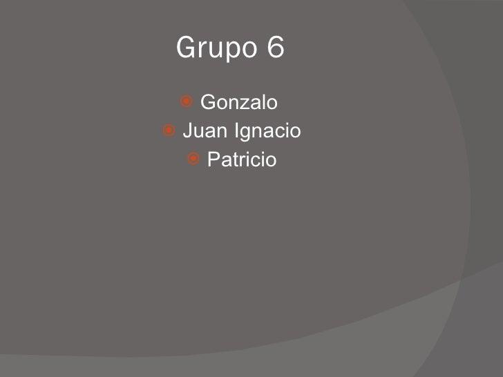 Grupo 6 <ul><li>Gonzalo  </li></ul><ul><li>Juan Ignacio </li></ul><ul><li>Patricio </li></ul>