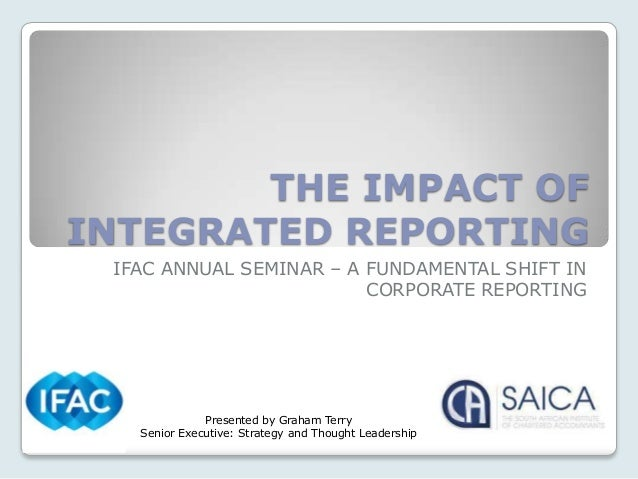 THE IMPACT OFINTEGRATED REPORTING IFAC ANNUAL SEMINAR – A FUNDAMENTAL SHIFT IN                         CORPORATE REPORTING...