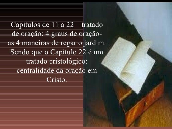 Capitulos de 11 a 22 – tratado de oração: 4 graus de oração- as 4 maneiras de regar o jardim. Sendo que o Capítulo 22 é um...