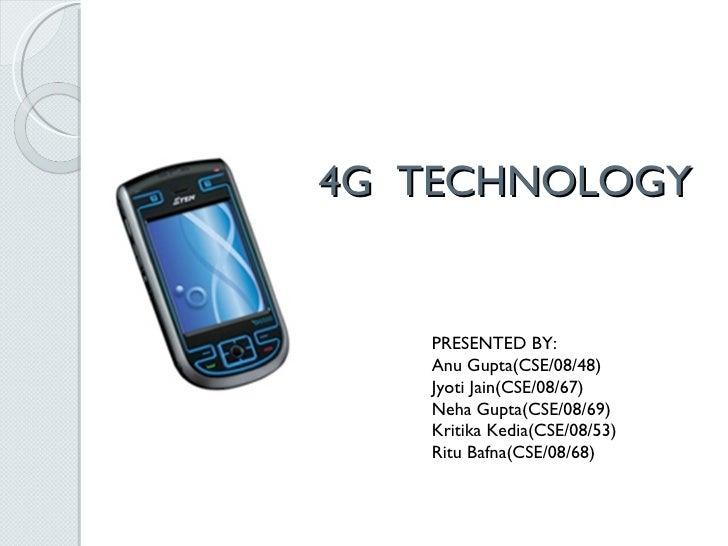 4G  TECHNOLOGY PRESENTED BY: Anu   Gupta(CSE/08/48) Jyoti   Jain(CSE/08/67) Neha   Gupta(CSE/08/69) Kritika   Kedia(CSE/08...