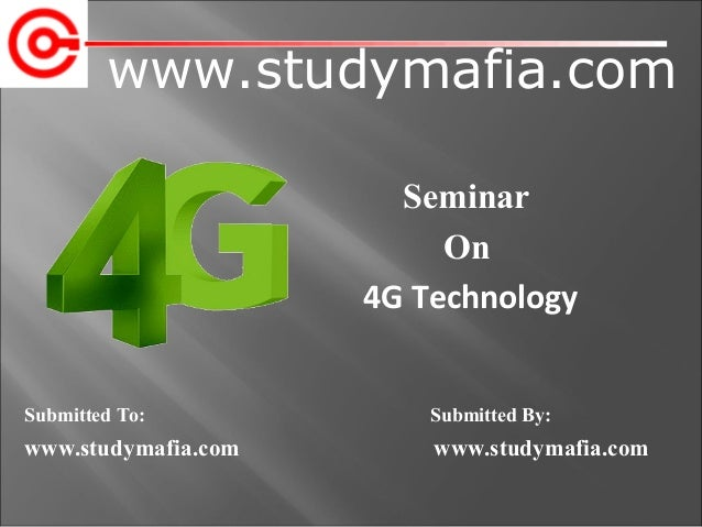 www.studymafia.com Submitted To: Submitted By: www.studymafia.com www.studymafia.com Seminar On 4G Technology