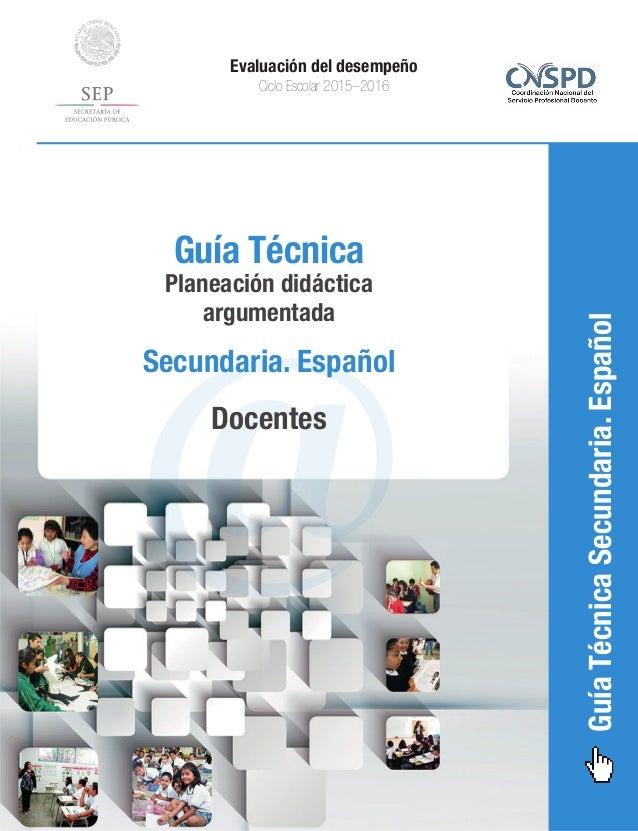 GuíaTécnicaSecundaria.Español Evaluación del desempeño Ciclo Escolar 2015–2016 @ Guía Técnica Planeación didáctica argumen...