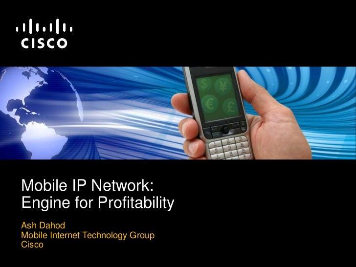 Mobile IP Network: Engine for Profitability Ash Dahod Mobile Internet Technology Group Cisco