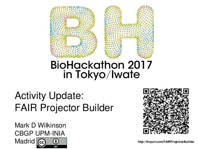 Activity Update: FAIR Projector Builder Mark D Wilkinson CBGP UPM-INIA Madrid http://tinyurl.com/FAIRProjectorBuilder