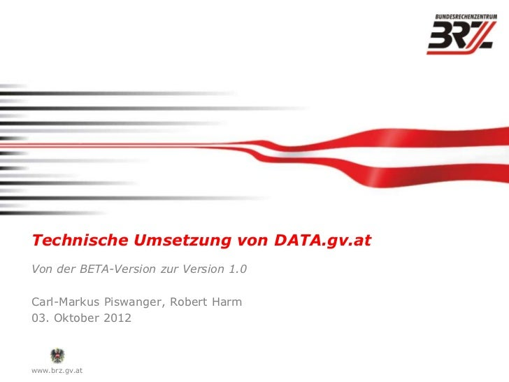 Technische Umsetzung von DATA.gv.atVon der BETA-Version zur Version 1.0Carl-Markus Piswanger, Robert Harm03. Oktober 2012w...