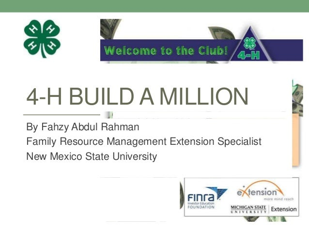 4-H BUILD A MILLIONBy Fahzy Abdul RahmanFamily Resource Management Extension SpecialistNew Mexico State University
