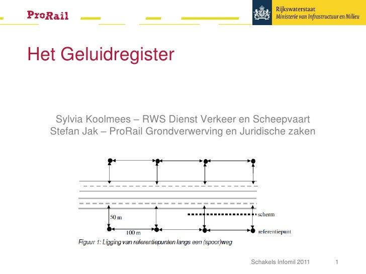 Het Geluidregister   Sylvia Koolmees – RWS Dienst Verkeer en Scheepvaart  Stefan Jak – ProRail Grondverwerving en Juridisc...