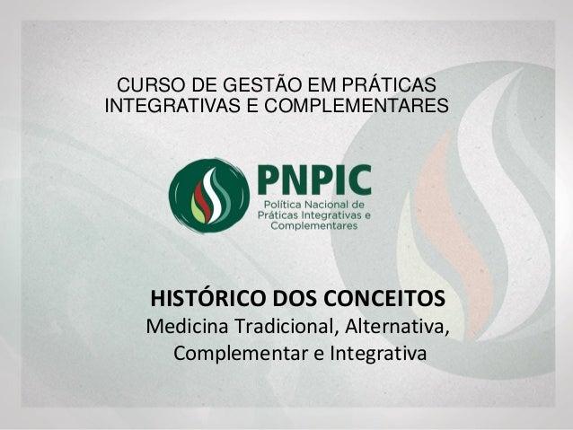 HISTÓRICO DOS CONCEITOS Medicina Tradicional, Alternativa, Complementar e Integrativa CURSO DE GESTÃO EM PRÁTICAS INTEGRAT...