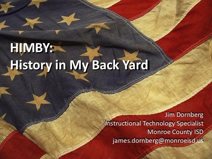 HIMBY: History in My Back Yard Jim Dornberg Instructional Technology Specialist Monroe County ISD [email_address] Jim Dorn...