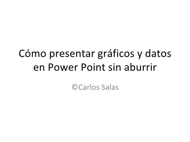 Cómo presentar gráficos y datos  en Power Point sin aburrir          ©Carlos Salas