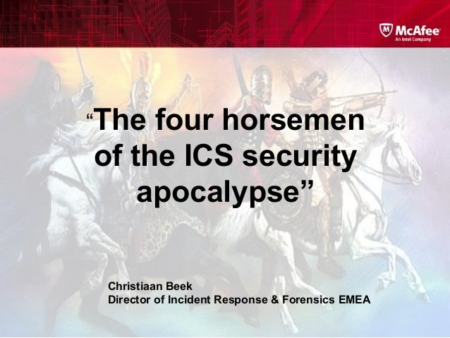 """The four horsemen of the ICS security apocalypse"" Christiaan Beek Director of Incident Response & Forensics EMEA"