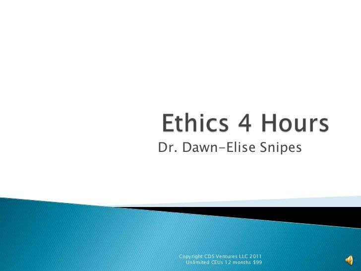 Ethics 4 Hours<br />Dr. Dawn-Elise Snipes<br />Copyright CDS Ventures LLC 2011  Unlimited CEUs 12 months $99<br />