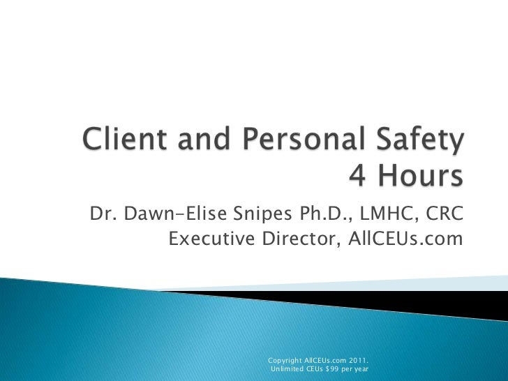 Client and Personal Safety4 Hours<br />Dr. Dawn-Elise Snipes Ph.D., LMHC, CRC<br />Executive Director, AllCEUs.com<br />Co...