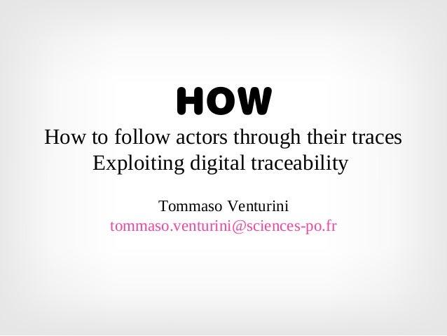 HOW How to follow actors through their traces Exploiting digital traceability Tommaso Venturini tommaso.venturini@sciences...
