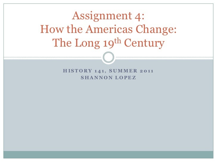 History 141, summer 2011<br />Shannon lopez<br />Assignment 4:How the Americas Change:The Long 19th Century<br />