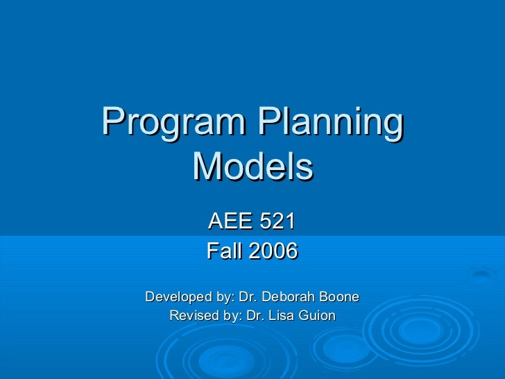 Program Planning     Models          AEE 521          Fall 2006  Developed by: Dr. Deborah Boone     Revised by: Dr. Lisa ...