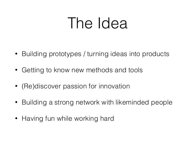 The Idea • Building prototypes / turning ideas into products • Getting to know new methods and tools • (Re)discover passio...
