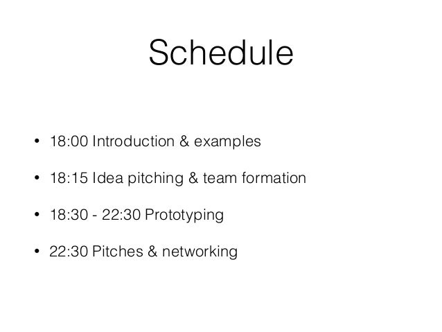 Schedule • 18:00 Introduction & examples • 18:15 Idea pitching & team formation • 18:30 - 22:30 Prototyping • 22:30 Pitche...