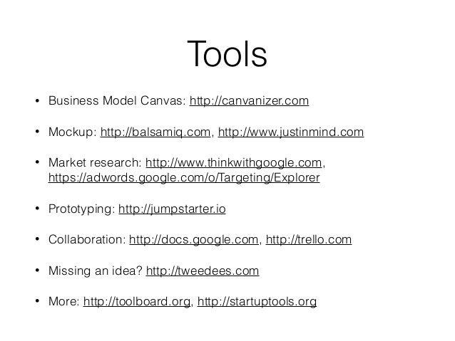 Tools • Business Model Canvas: http://canvanizer.com • Mockup: http://balsamiq.com, http://www.justinmind.com • Market res...