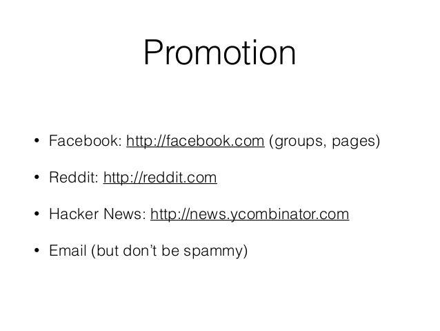 Promotion • Facebook: http://facebook.com (groups, pages) • Reddit: http://reddit.com • Hacker News: http://news.ycombinat...