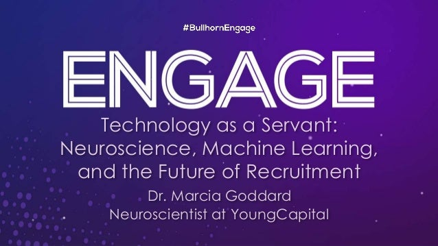 Technology as a Servant: Neuroscience, Machine Learning, and the Future of Recruitment Dr. Marcia Goddard Neuroscientist a...