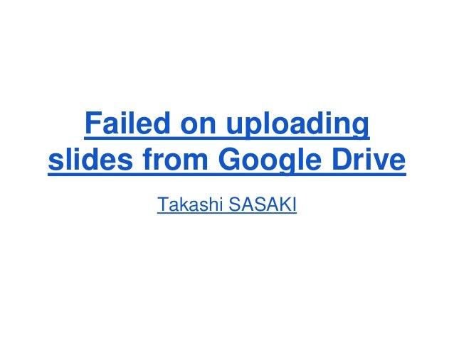 Failed on uploading  slides from Google Drive  Takashi SASAKI