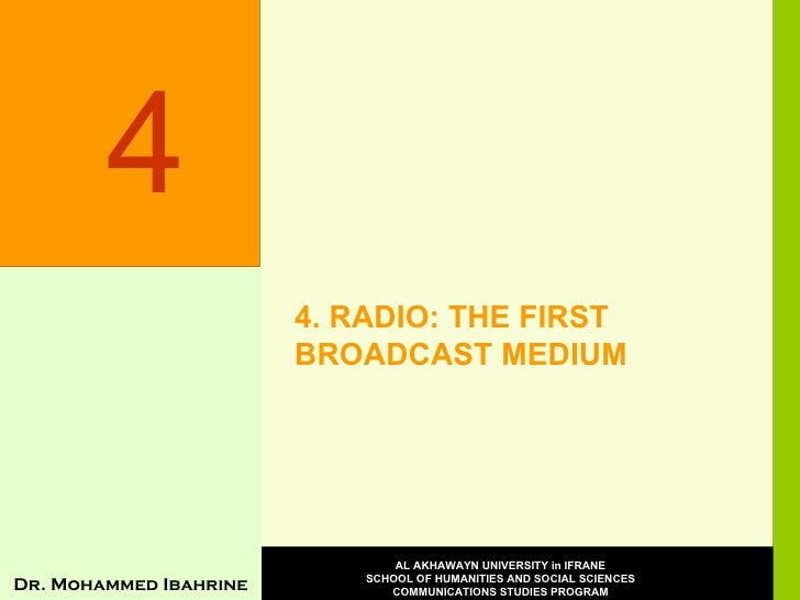 4. RADIO: THE FIRST BROADCAST MEDIUM 4 Dr. Mohammed Ibahrine AL AKHAWAYN UNIVERSITY in IFRANE SCHOOL OF HUMANITIES AND SOC...