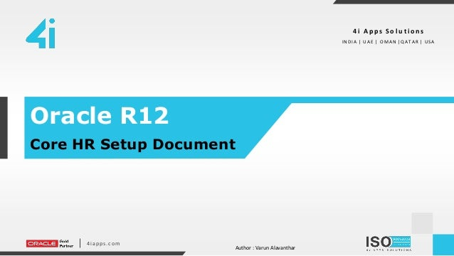 4iapps.com Oracle R12 Core HR Setup Document 4 i A p p s S o l u t i o n s I ND I A | UAE | O MAN |QATAR | USA Author : Va...