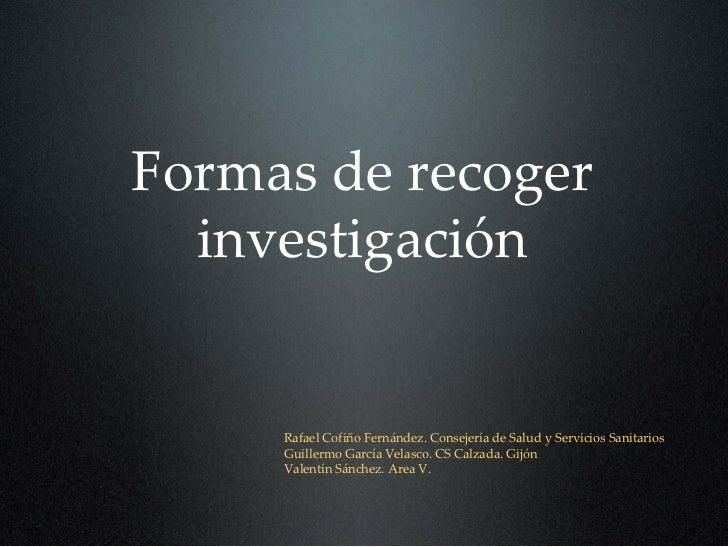Formasderecoger   investigación        RafaelCofiñoFernández.ConsejeríadeSaludyServiciosSanitarios      Guille...