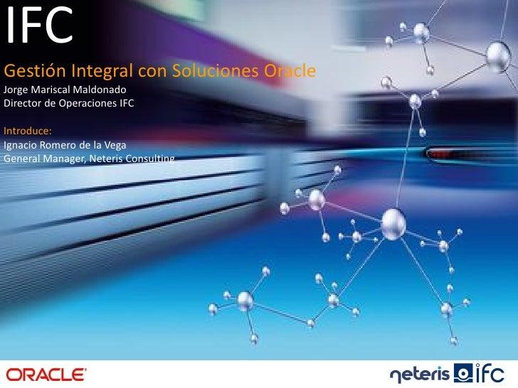 IFC                       Gestión Integral Aplicaciones Oracle Gestión Integral con Soluciones Oracle Jorge Mariscal Maldo...