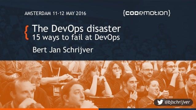 The DevOps disaster 15 ways to fail at DevOps Bert Jan Schrijver AMSTERDAM 11-12 MAY 2016 @bjschrijver