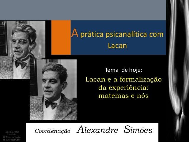 A prática psicanalítica com Lacan  Coordenação Alexandre Simões  Tema de hoje:  Lacan e a formalização da experiência: mat...