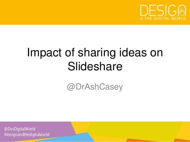 @DesDigitalWorld #designandthedigitalworld Impact of sharing ideas on Slideshare @DrAshCasey