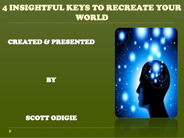 4 INSIGHTFUL KEYS TO RECREATE YOUR              WORLD CREATED & PRESENTED         BY    SCOTT ODIGIE