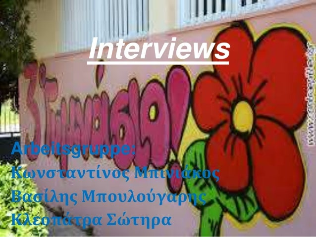 Arbeitsgruppe: Κωνςταντίνοσ Μπινιάκοσ Βαςίλησ Μπουλούγαρησ Κλεοπάτρα Σώτηρα Interviews