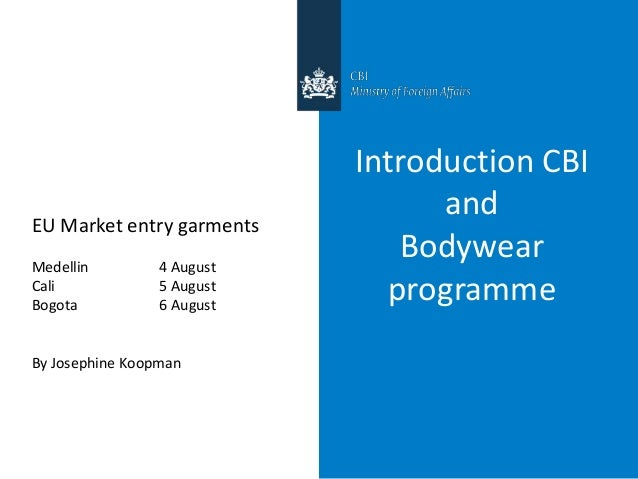 Introduction CBI and Bodywear programme EU Market entry garments Medellin 4 August Cali 5 August Bogota 6 August By Joseph...