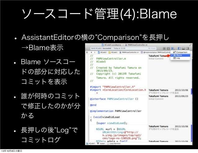 ソースコード管理(4):Blame • AssistantEditorの横の Comparison を長押し →Blame表示 • Blame ソースコー ドの部分に対応した コミットを表示 • 誰が何時のコミット で修正したのかが分 かる •...