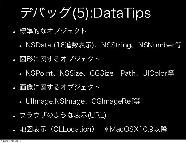 デバッグ(5):DataTips • 標準的なオブジェクト • NSData (16進数表示)、NSString、NSNumber等 • 図形に関するオブジェクト • NSPoint、NSSize、CGSize、Path、UIColor等 • ...