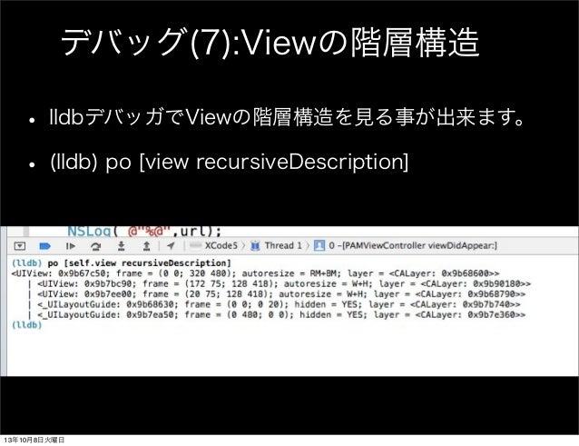 デバッグ(7):Viewの階層構造 • lldbデバッガでViewの階層構造を見る事が出来ます。 • (lldb) po [view recursiveDescription] 13年10月8日火曜日